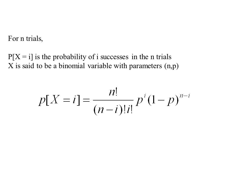 For n trials, P[X = i] is the probability of i successes in the n trials X is said to be a binomial variable with parameters (n,p)