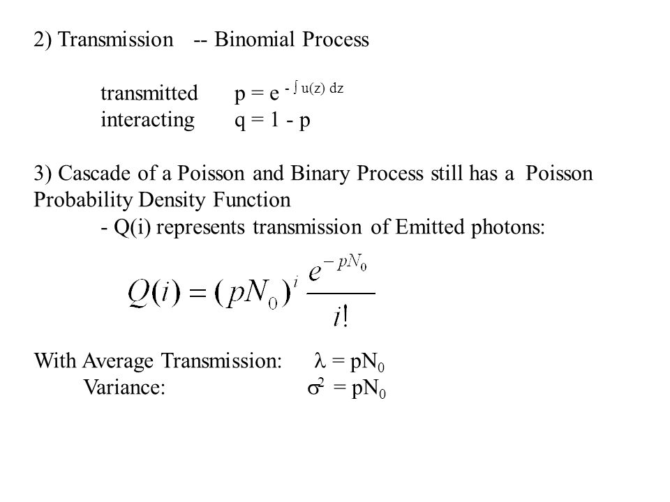 2) Transmission -- Binomial Process transmitted p = e - u(z) dz interactingq = 1 - p 3) Cascade of a Poisson and Binary Process still has a Poisson Pr