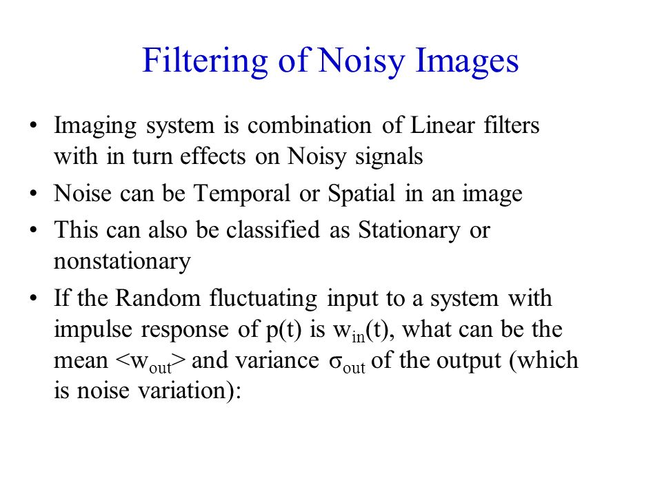 Filtering of Noisy Images Imaging system is combination of Linear filters with in turn effects on Noisy signals Noise can be Temporal or Spatial in an image This can also be classified as Stationary or nonstationary If the Random fluctuating input to a system with impulse response of p(t) is w in (t), what can be the mean and variance σ out of the output (which is noise variation):
