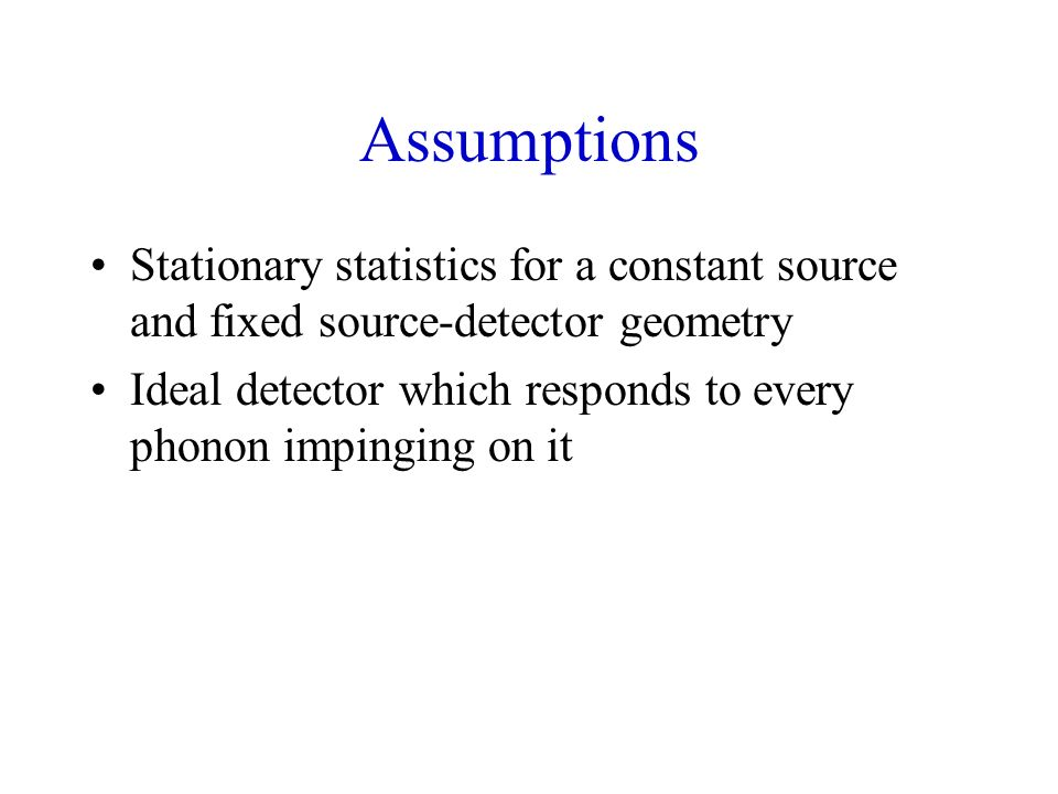 Assumptions Stationary statistics for a constant source and fixed source-detector geometry Ideal detector which responds to every phonon impinging on