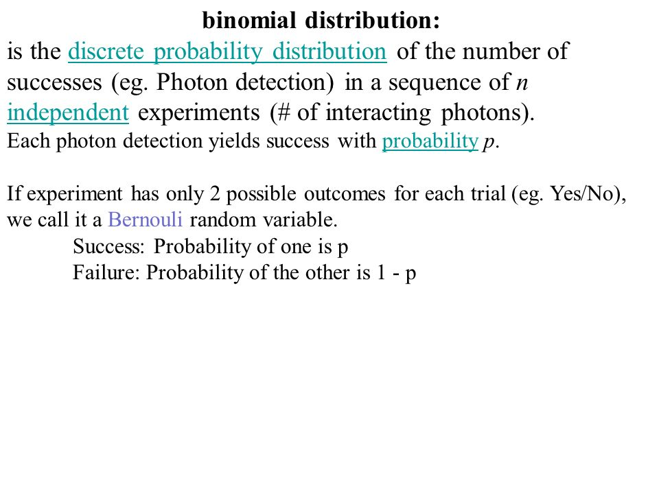 binomial distribution: is the discrete probability distribution of the number of successes (eg. Photon detection) in a sequence of n independent exper