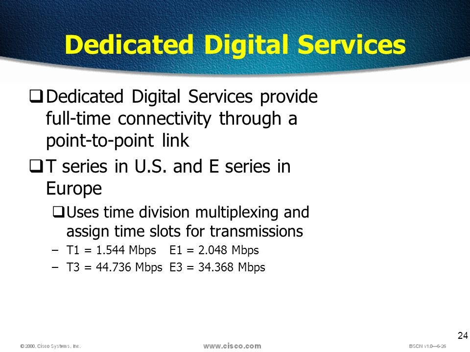 24 Dedicated Digital Services Dedicated Digital Services provide full-time connectivity through a point-to-point link T series in U.S. and E series in