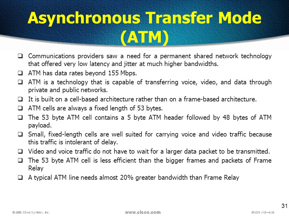 31 Asynchronous Transfer Mode (ATM) Communications providers saw a need for a permanent shared network technology that offered very low latency and ji