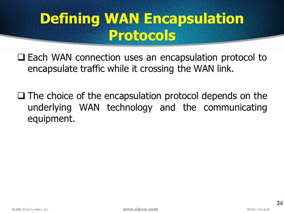 34 Defining WAN Encapsulation Protocols Each WAN connection uses an encapsulation protocol to encapsulate traffic while it crossing the WAN link. The