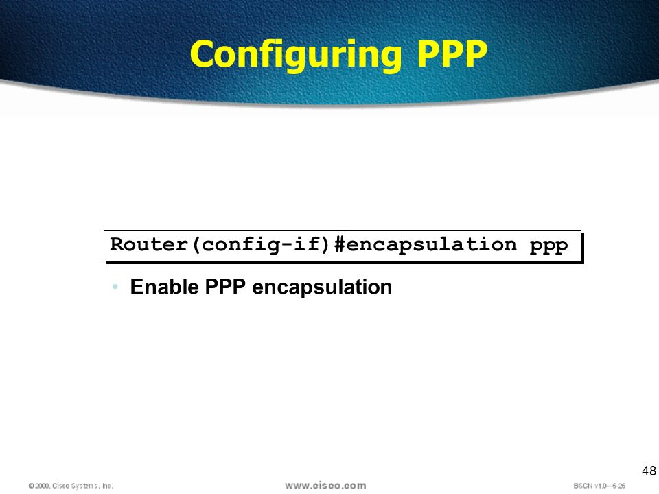 48 Configuring PPP Router(config-if)#encapsulation ppp Enable PPP encapsulation