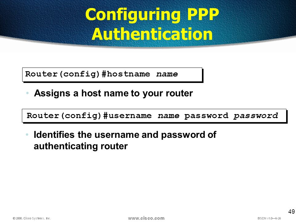 49 Configuring PPP Authentication Router(config)#hostname name Assigns a host name to your router Router(config)#username name password password Identifies the username and password of authenticating router