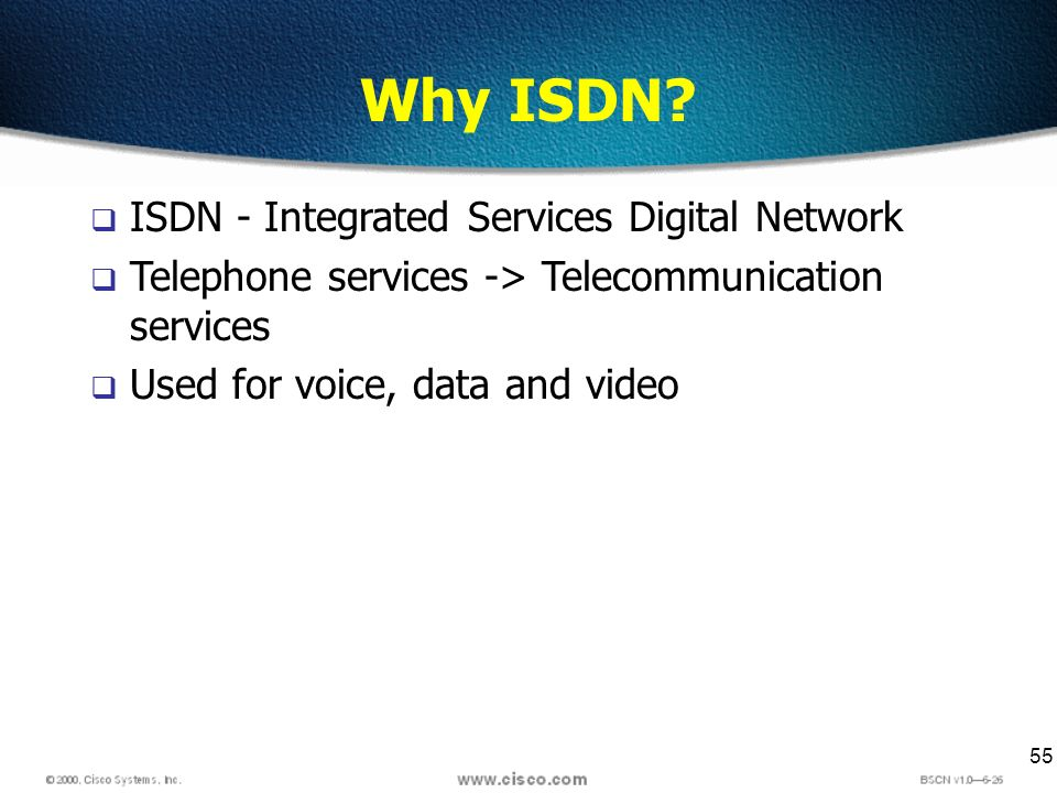 55 Why ISDN? ISDN - Integrated Services Digital Network Telephone services -> Telecommunication services Used for voice, data and video
