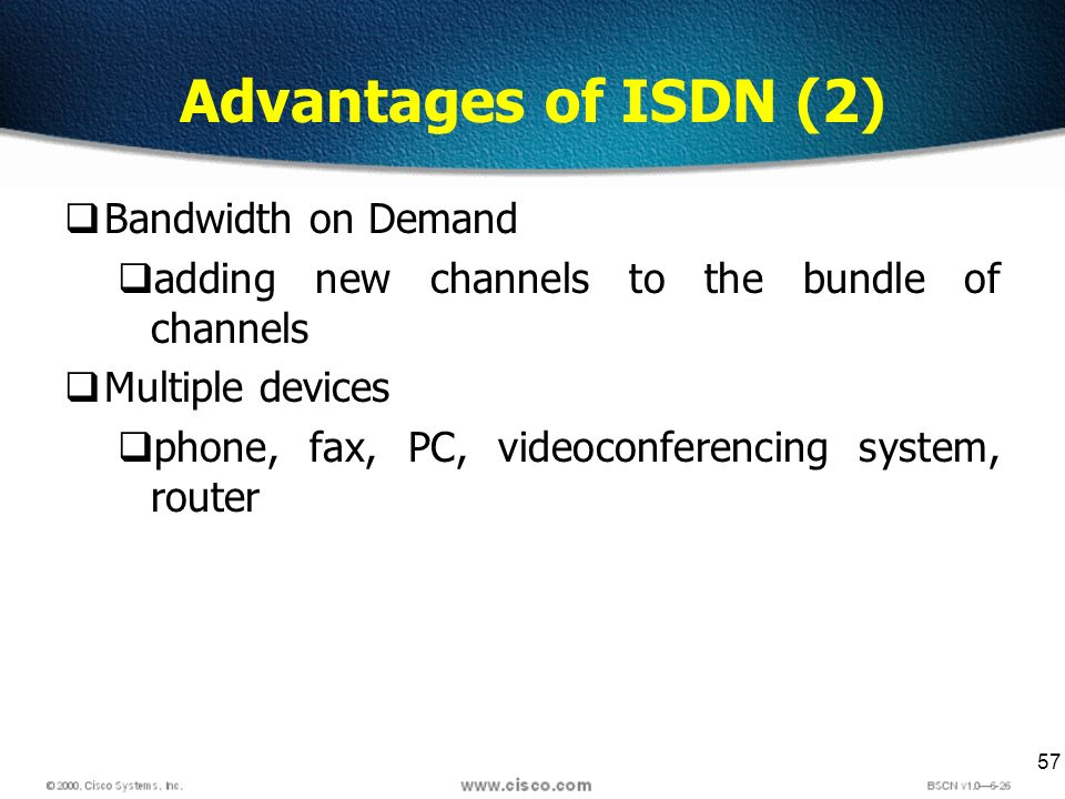 57 Advantages of ISDN (2) Bandwidth on Demand adding new channels to the bundle of channels Multiple devices phone, fax, PC, videoconferencing system,