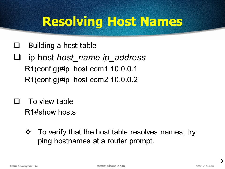 9 Resolving Host Names Building a host table ip host host_name ip_address R1(config)#ip host com R1(config)#ip host com To view table R1#show hosts To verify that the host table resolves names, try ping hostnames at a router prompt.