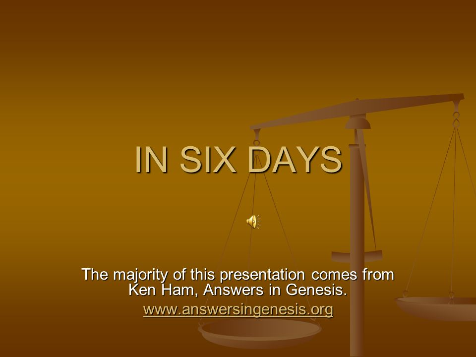 IN SIX DAYS The majority of this presentation comes from Ken Ham, Answers in Genesis. www.answersingenesis.org
