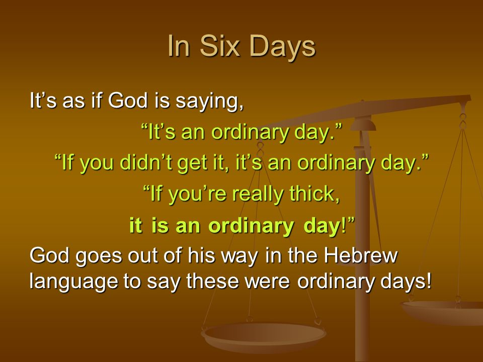 In Six Days Its as if God is saying, Its an ordinary day. If you didnt get it, its an ordinary day. If youre really thick, God goes out of his way in