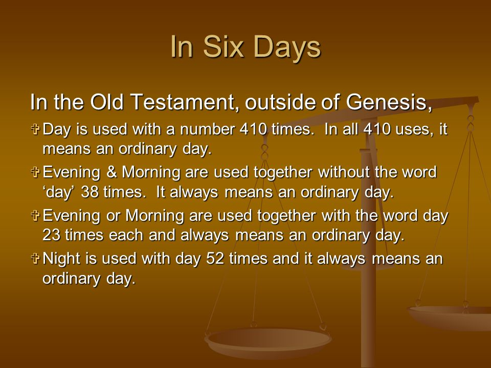 In the Old Testament, outside of Genesis, Day Day is used with a number 410 times. In all 410 uses, it means an ordinary day. Evening Evening & Mornin