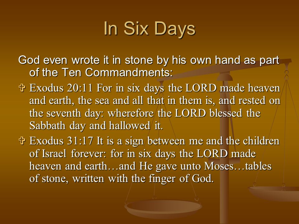 God even wrote it in stone by his own hand as part of the Ten Commandments: Exodus Exodus 20:11 For in six days the LORD made heaven and earth, the se