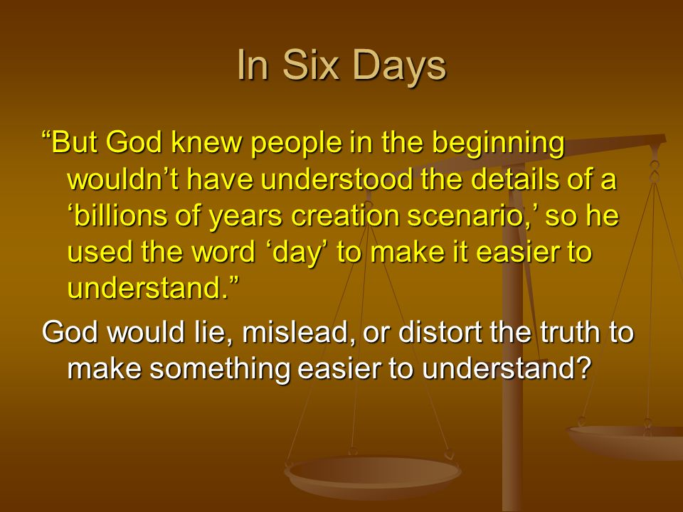 In Six Days But God knew people in the beginning wouldnt have understood the details of a billions of years creation scenario, so he used the word day