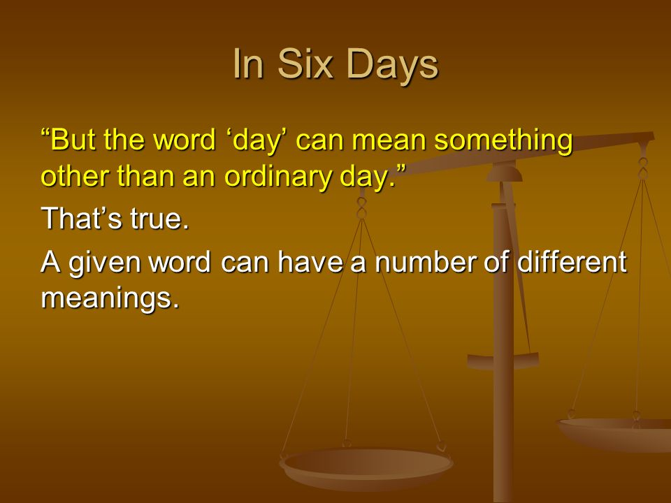 In Six Days But the word day can mean something other than an ordinary day. Thats true. A given word can have a number of different meanings.