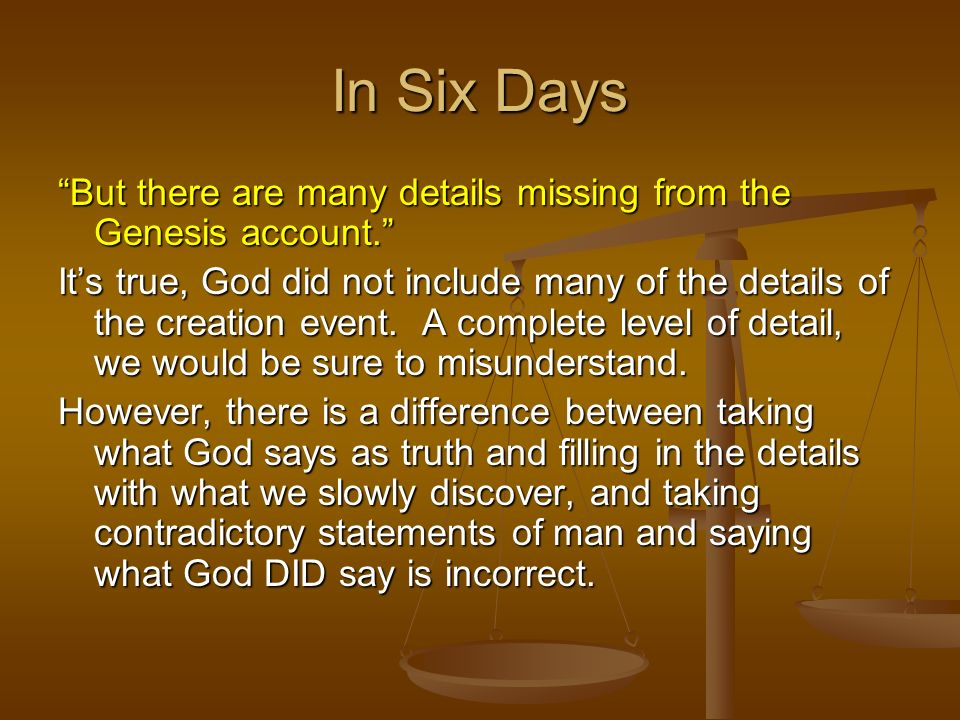 But there are many details missing from the Genesis account. Its true, God did not include many of the details of the creation event. A complete level