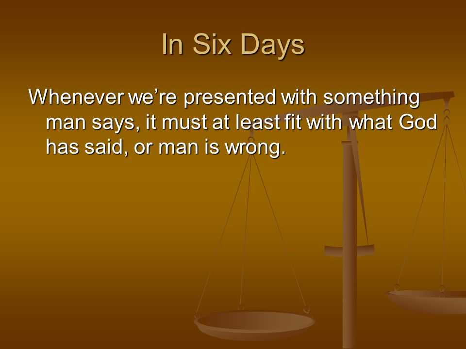 Whenever were presented with something man says, it must at least fit with what God has said, or man is wrong.