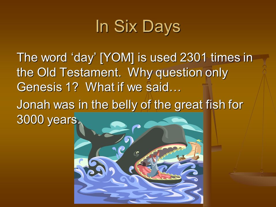 The word day [YOM] is used 2301 times in the Old Testament. Why question only Genesis 1? What if we said… Jonah was in the belly of the great fish for