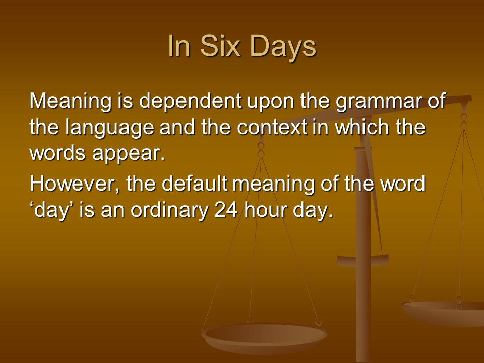 Meaning is dependent upon the grammar of the language and the context in which the words appear. However, the default meaning of the word day is an or