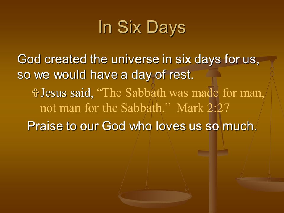 God created the universe in six days for us, so we would have a day of rest. Jesus Jesus said, The Sabbath was made for man, not man for the Sabbath.