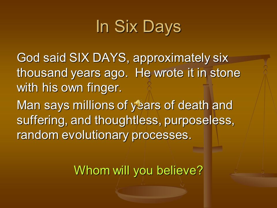 God said SIX DAYS, approximately six thousand years ago. He wrote it in stone with his own finger. Man says millions of years of death and suffering,