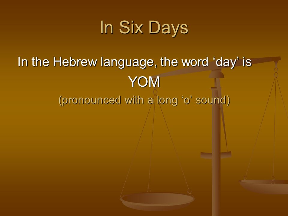 In Six Days In the Hebrew language, the word day is YOM (pronounced with a long o sound)