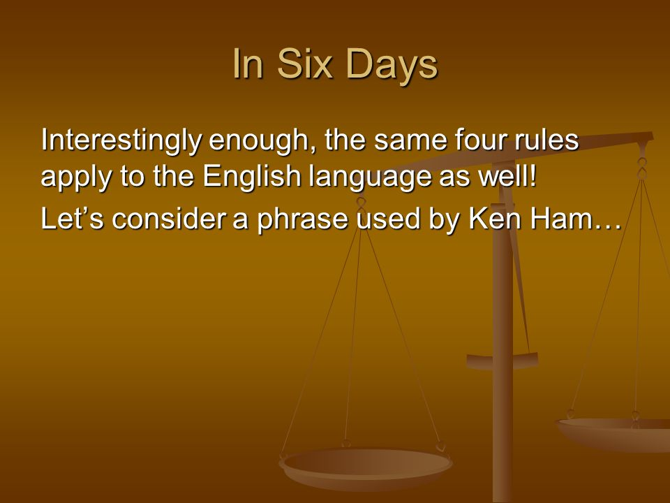In Six Days Interestingly enough, the same four rules apply to the English language as well! Lets consider a phrase used by Ken Ham…