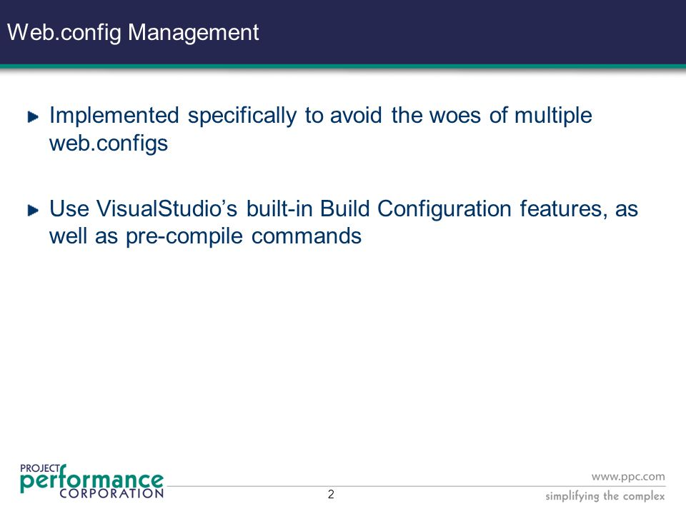 2 Web.config Management Implemented specifically to avoid the woes of multiple web.configs Use VisualStudios built-in Build Configuration features, as well as pre-compile commands