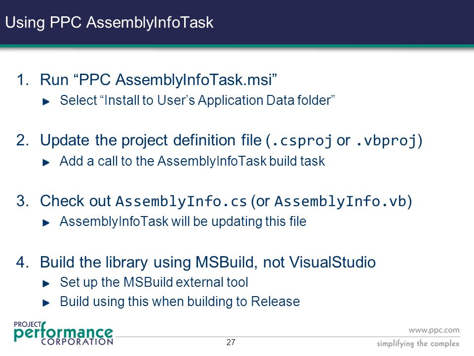 26 Version Numbering We want to use AssemblyFileVersion We want it automated Custom MSBuild task: AssemblyInfoTask Developed by the MSBuild team Source available from GotDotNet Modified installer assembly with SSDs version number format VisualStudio build process does not provide the Build Configuration to its implementation of MSBuild This will… complicate things