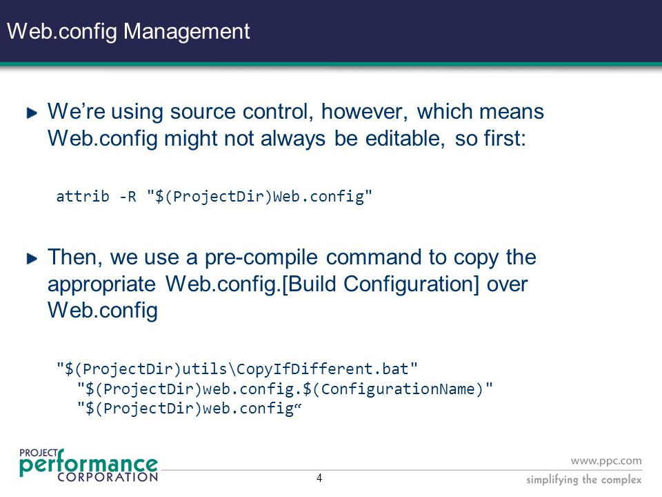 4 Web.config Management Were using source control, however, which means Web.config might not always be editable, so first: attrib -R $(ProjectDir)Web.config Then, we use a pre-compile command to copy the appropriate Web.config.[Build Configuration] over Web.config $(ProjectDir)utils\CopyIfDifferent.bat $(ProjectDir)web.config.$(ConfigurationName) $(ProjectDir)web.config