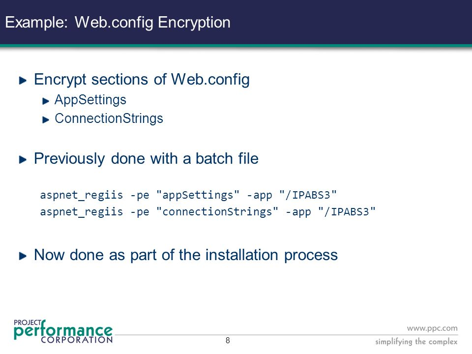 8 Example: Web.config Encryption Encrypt sections of Web.config AppSettings ConnectionStrings Previously done with a batch file aspnet_regiis -pe appSettings -app /IPABS3 aspnet_regiis -pe connectionStrings -app /IPABS3 Now done as part of the installation process
