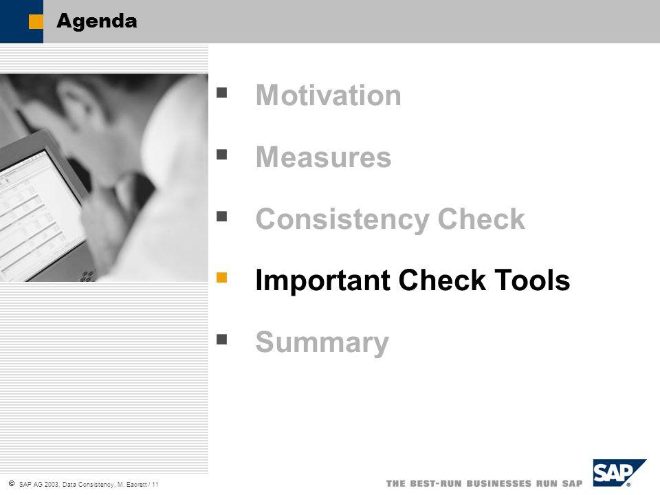 SAP AG 2003, Data Consistency, M. Eacrett / 11 Agenda Motivation Measures Consistency Check Important Check Tools Summary