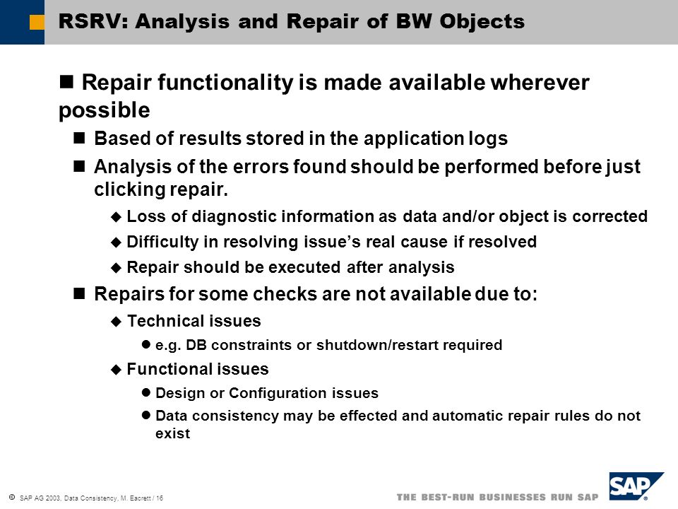SAP AG 2003, Data Consistency, M. Eacrett / 16 RSRV: Analysis and Repair of BW Objects Repair functionality is made available wherever possible Based