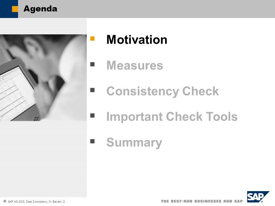 SAP AG 2003, Data Consistency, M. Eacrett / 2 Agenda Motivation Measures Consistency Check Important Check Tools Summary