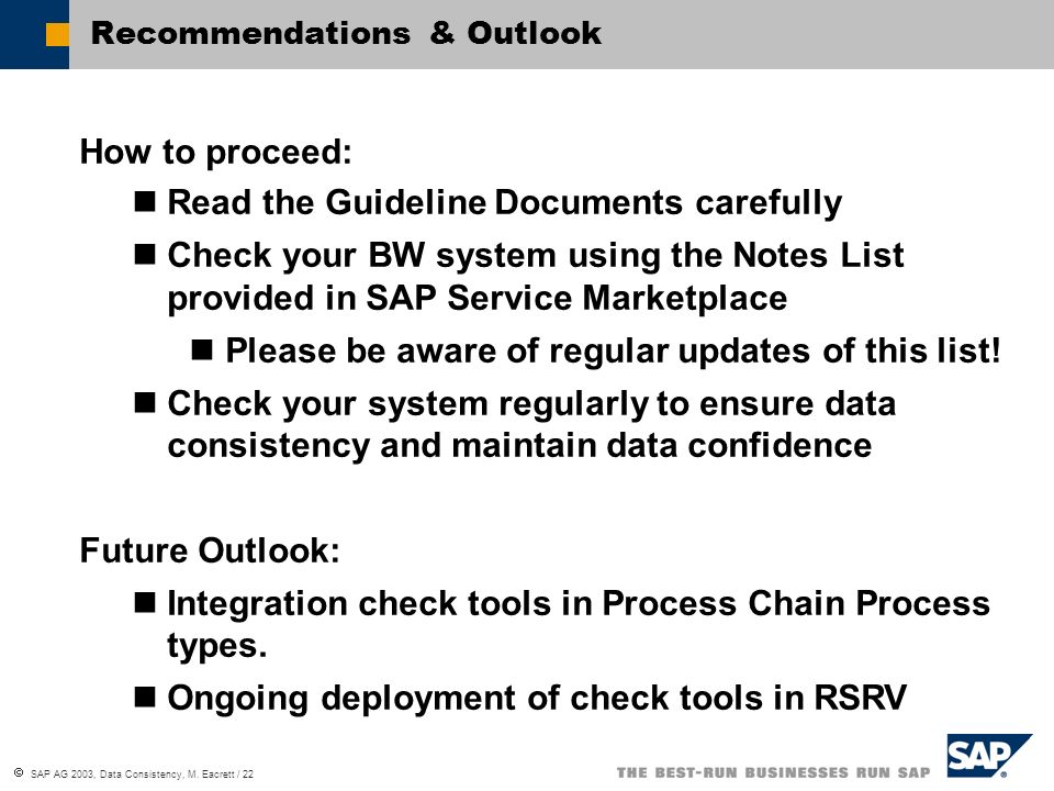 SAP AG 2003, Data Consistency, M. Eacrett / 22 Recommendations & Outlook How to proceed: Read the Guideline Documents carefully Check your BW system u