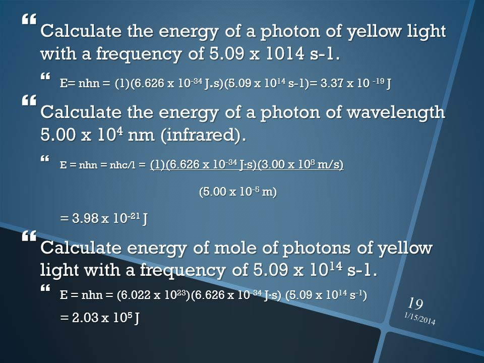 1/15/2014 19 Calculate the energy of a photon of yellow light with a frequency of 5.09 x 1014 s-1. Calculate the energy of a photon of yellow light wi