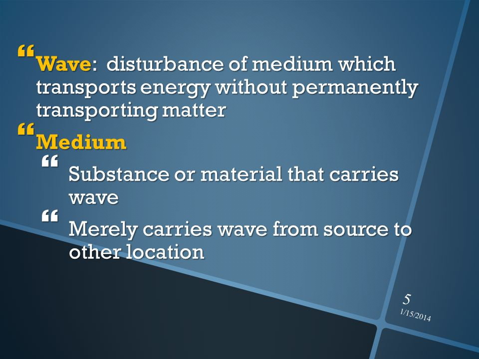 1/15/2014 5 Wave: disturbance of medium which transports energy without permanently transporting matter Wave: disturbance of medium which transports e