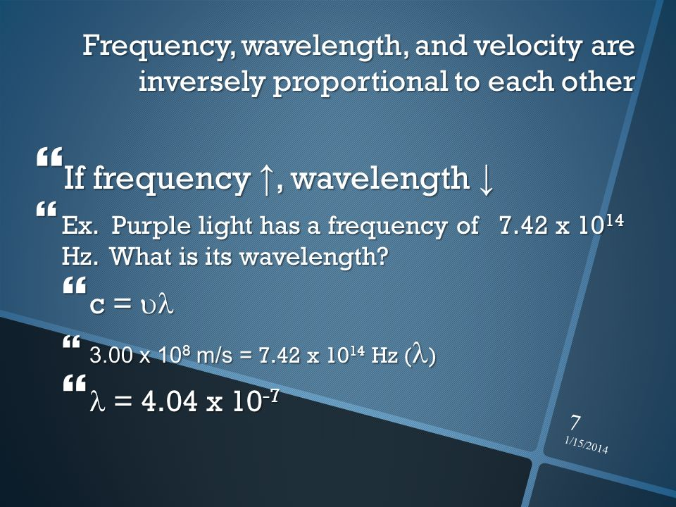 1/15/2014 7 Frequency, wavelength, and velocity are inversely proportional to each other If frequency, wavelength If frequency, wavelength Ex. Purple