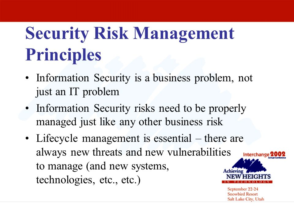 Security Risk Management Principles Information Security is a business problem, not just an IT problem Information Security risks need to be properly