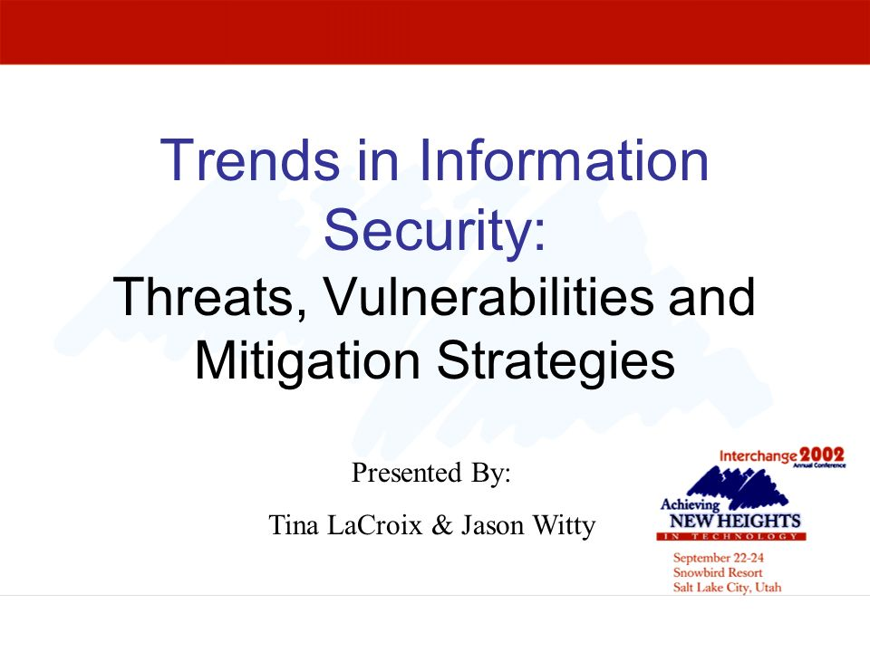 Trends in Information Security: Threats, Vulnerabilities and Mitigation Strategies Presented By: Tina LaCroix & Jason Witty