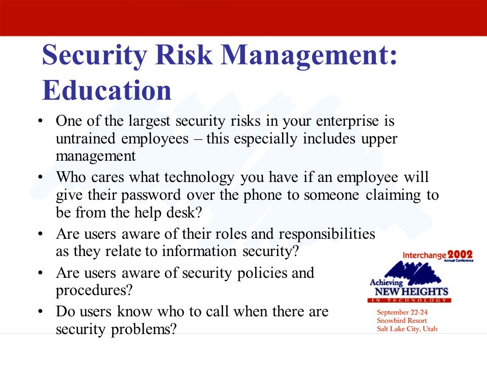 Security Risk Management: Education One of the largest security risks in your enterprise is untrained employees – this especially includes upper manag