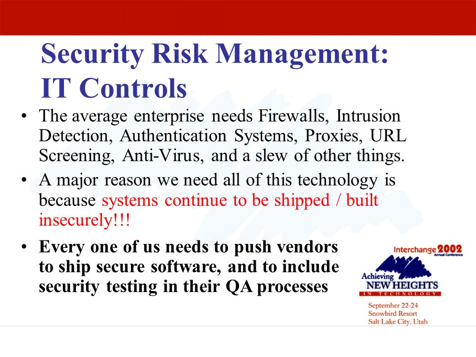 Security Risk Management: IT Controls The average enterprise needs Firewalls, Intrusion Detection, Authentication Systems, Proxies, URL Screening, Ant