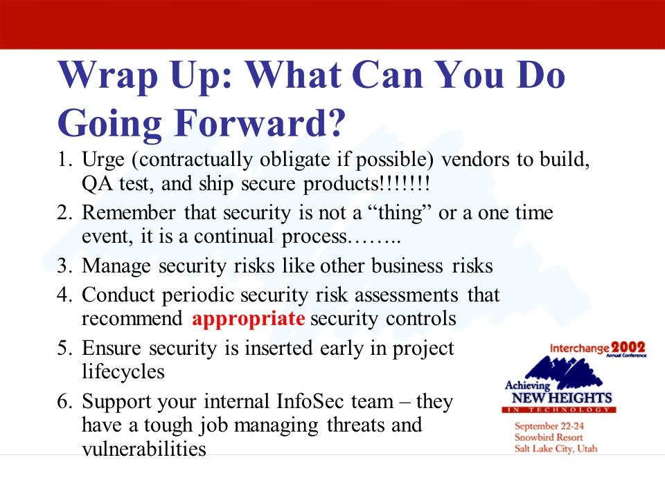 Wrap Up: What Can You Do Going Forward? 1.Urge (contractually obligate if possible) vendors to build, QA test, and ship secure products!!!!!!! 2.Remem