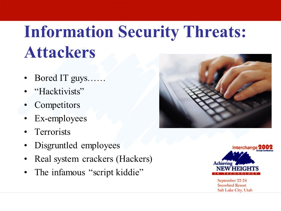 Information Security Threats: Attackers Bored IT guys…… Hacktivists Competitors Ex-employees Terrorists Disgruntled employees Real system crackers (Ha