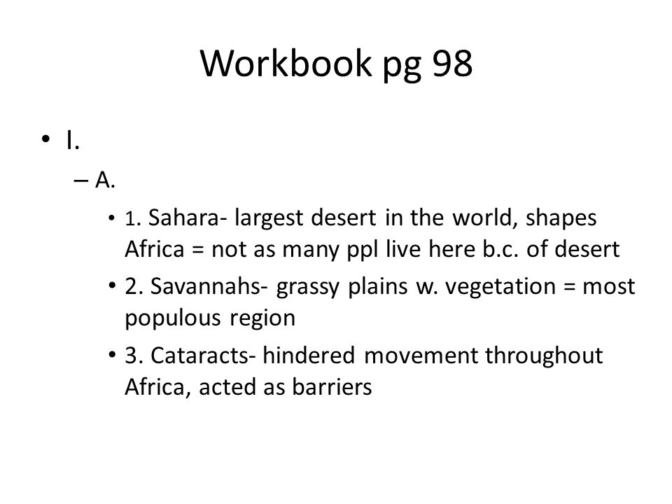 Workbook pg 98 I. – A. 1. Sahara- largest desert in the world, shapes Africa = not as many ppl live here b.c. of desert 2. Savannahs- grassy plains w.