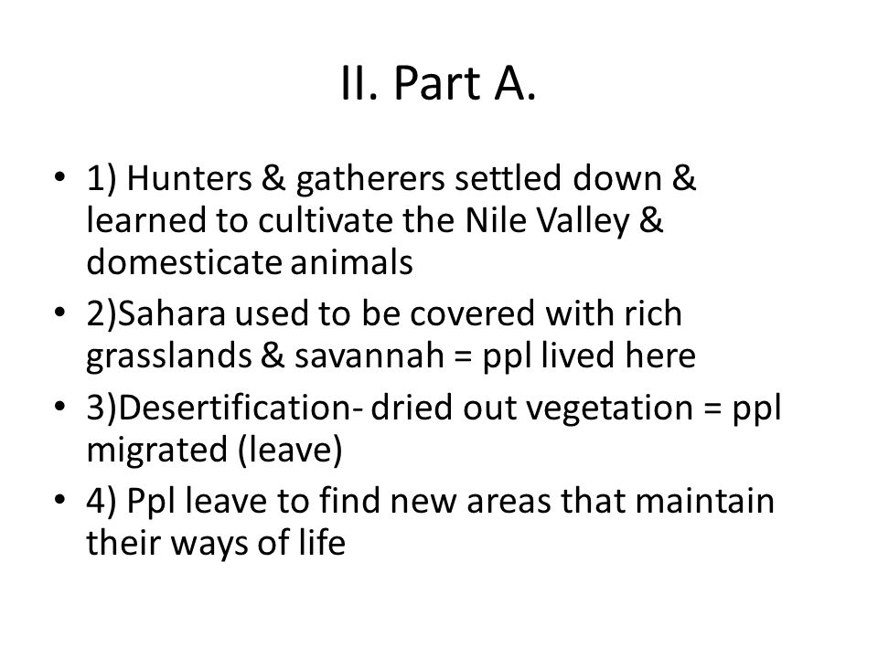II. Part A. 1) Hunters & gatherers settled down & learned to cultivate the Nile Valley & domesticate animals 2)Sahara used to be covered with rich gra