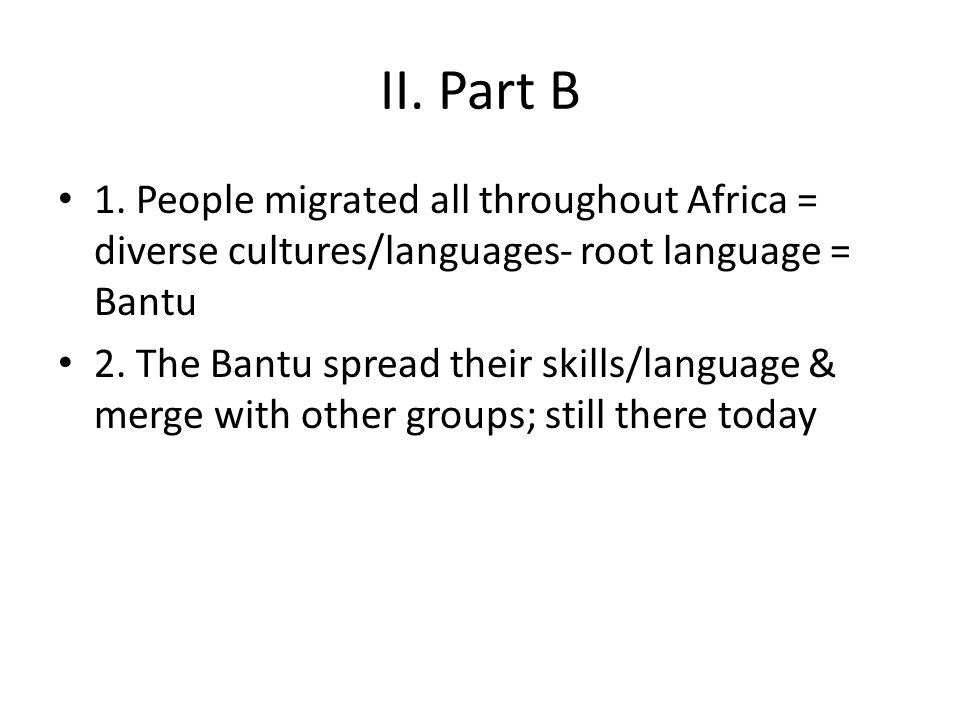 II. Part B 1. People migrated all throughout Africa = diverse cultures/languages- root language = Bantu 2. The Bantu spread their skills/language & me