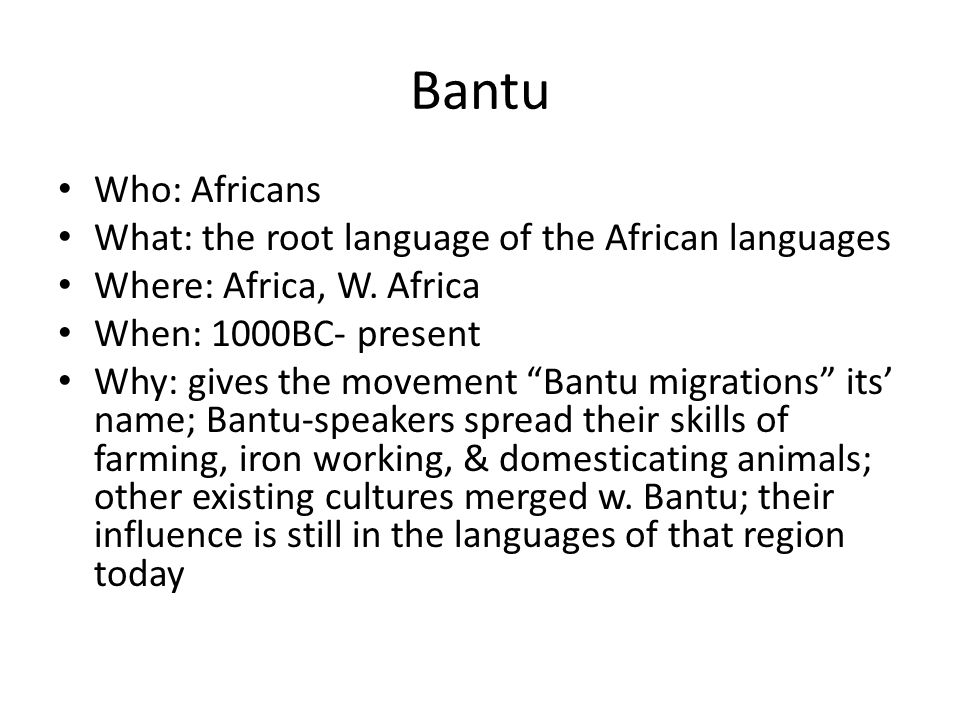 Bantu Who: Africans What: the root language of the African languages Where: Africa, W. Africa When: 1000BC- present Why: gives the movement Bantu migr
