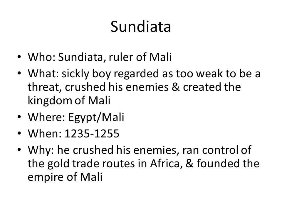 Sundiata Who: Sundiata, ruler of Mali What: sickly boy regarded as too weak to be a threat, crushed his enemies & created the kingdom of Mali Where: E