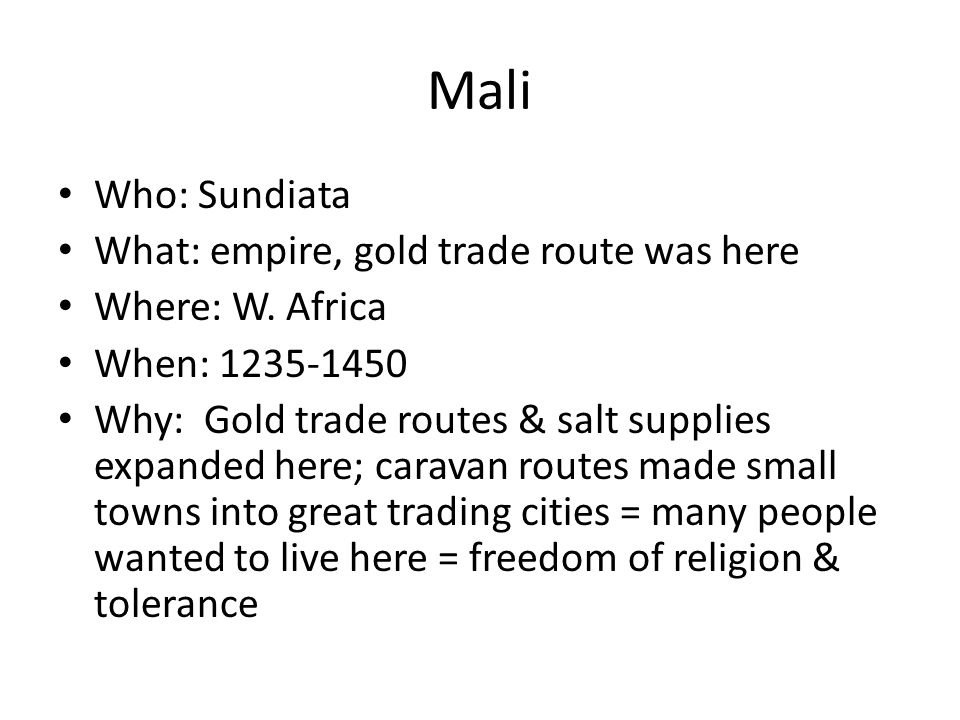 Mali Who: Sundiata What: empire, gold trade route was here Where: W. Africa When: 1235-1450 Why: Gold trade routes & salt supplies expanded here; cara